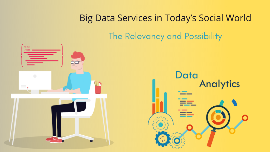 Big Data Services in Today's Social World The Relevancy and Possibility